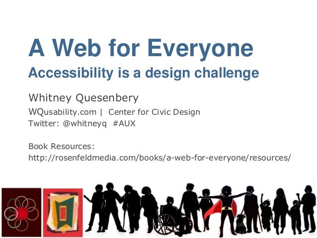 A Web for Everyone Accessibility is a design challenge Whitney Quesenbery WQusability.com | Center for Civic Design Twitte...