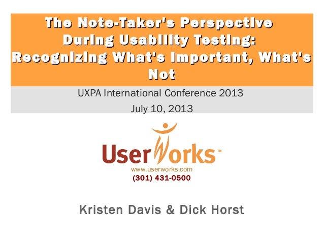 www.userworks.com (301) 431-0500 Kristen Davis & Dick Horst UXPA International Conference 2013 July 10, 2013 The Note-Take...