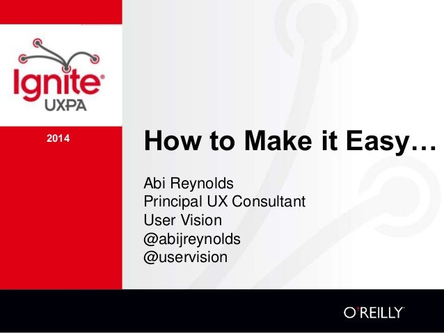 2014 How to Make it Easy… Abi Reynolds Principal UX Consultant User Vision @abijreynolds @uservision