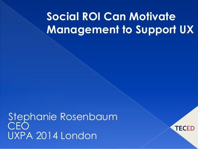 Social ROI can Motivate Management to Support UX (Stephanie Rosenbaum)
