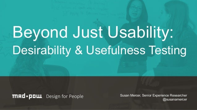 "Susan Mercer's UXPA 2014 presentation ""Beyond Just Usability: Desirability & Usefulness Testing""."