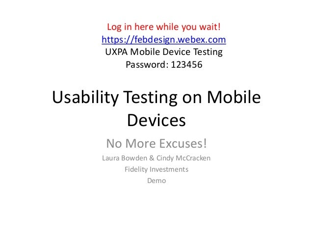 Usability Testing on MobileDevicesNo More Excuses!Laura Bowden & Cindy McCrackenFidelity InvestmentsDemoLog in here while ...