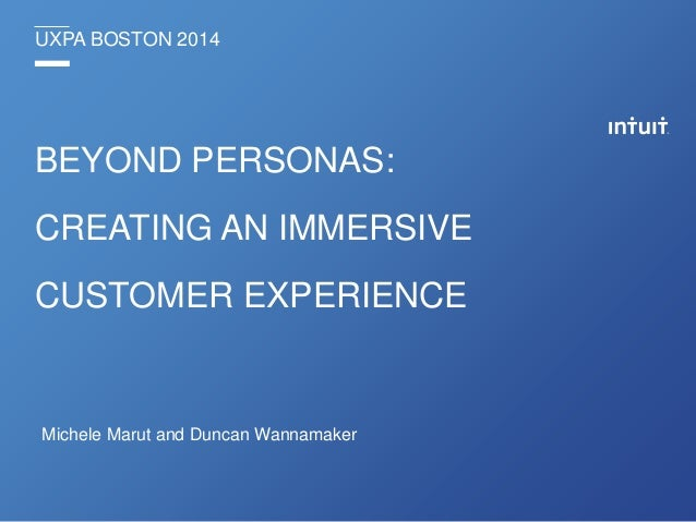 UXPA BOSTON 2014 BEYOND PERSONAS: CREATING AN IMMERSIVE CUSTOMER EXPERIENCE Michele Marut and Duncan Wannamaker