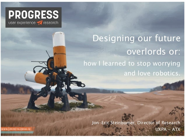 Designing our future overlords or: How I Learned to Stop Worrying and Love Robotics