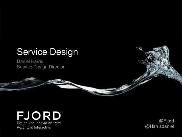 Service Design Daniel Harris Service Design Director  @Fjord @Harrisdaniel