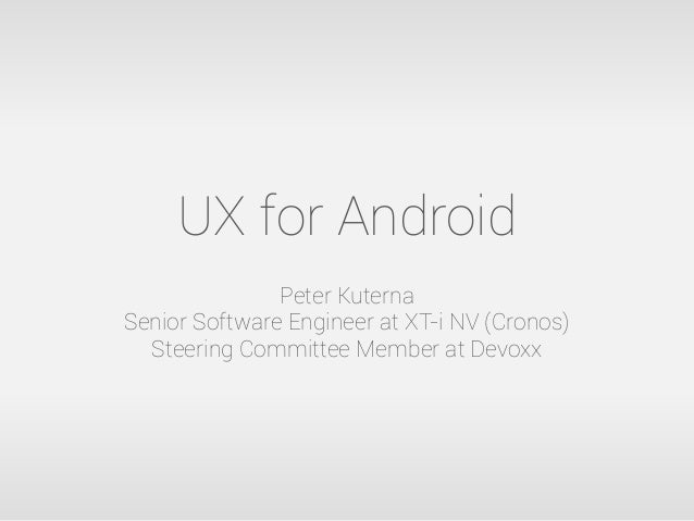 UX for AndroidPeter KuternaSenior Software Engineer at XT-i NV (Cronos)Steering Committee Member at Devoxx