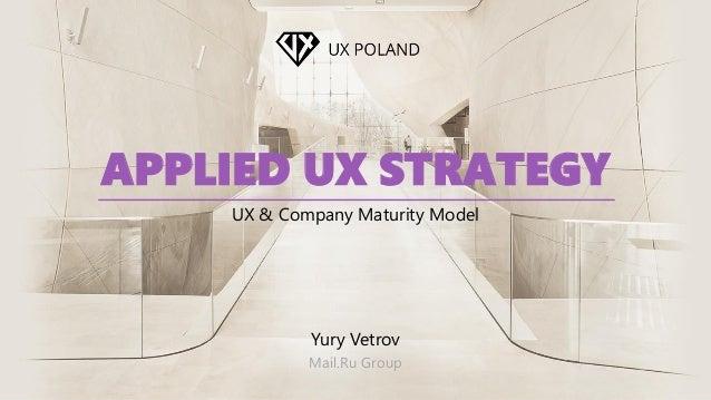 APPLIED UX STRATEGY UX & Company Maturity Model Yury Vetrov Mail.Ru Group