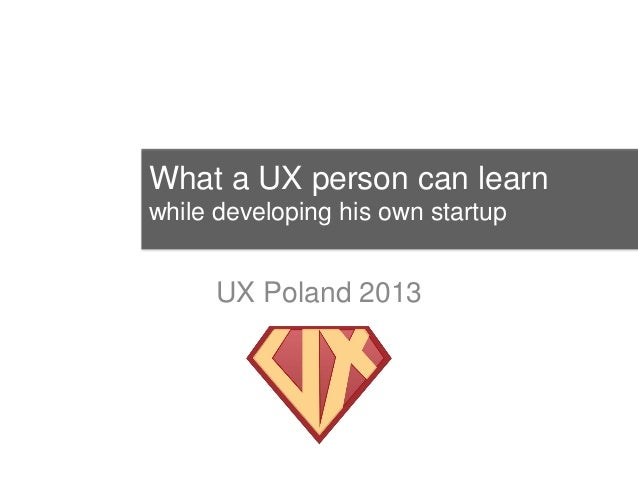 What a UX person can learnwhile developing his own startup      UX Poland 2013