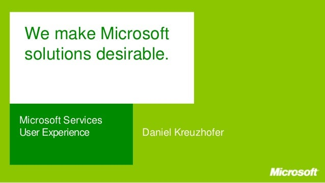 We make Microsoft solutions desirable.  Microsoft Services User Experience  Daniel Kreuzhofer