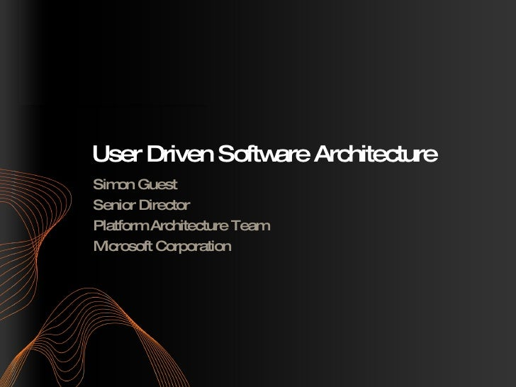 User Driven Software Architecture Simon Guest Senior Director Platform Architecture Team Microsoft Corporation