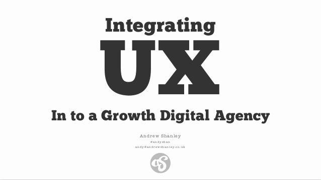 UX Andrew Shanley @ a n d y s h a n a n d y @ a n d r e w s h a n l e y. c o . u k Integrating In to a Growth Digital Agen...