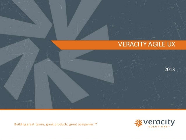 VERACITY AGILE UX  2013  Building great teams, great products, great companies ™