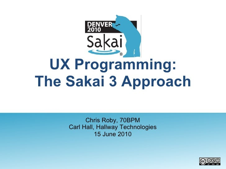UX Programming: The Sakai 3 Approach Chris Roby, 70BPM Carl Hall, Hallway Technologies 15 June 2010
