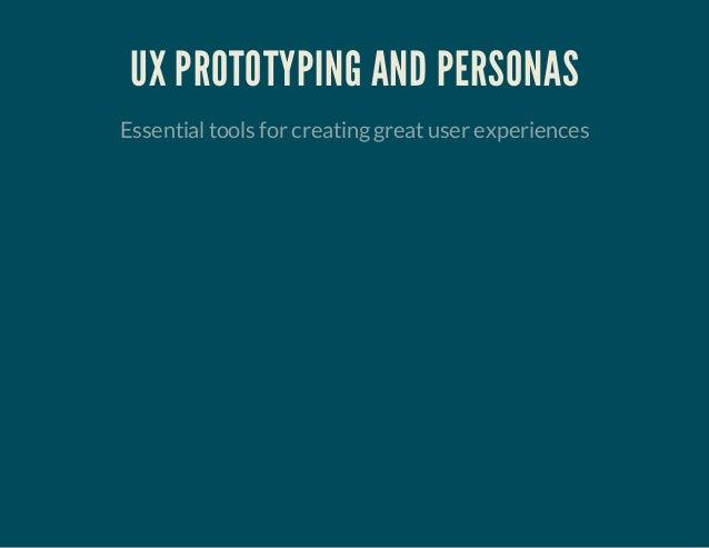 UX PROTOTYPING AND PERSONAS Essentialtools for creatinggreatuser experiences