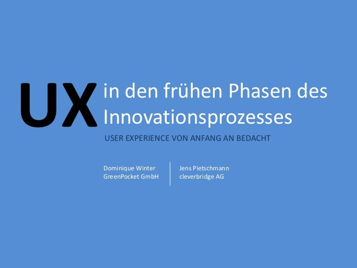 UX   in den frühen Phasen des     Innovationsprozesses     USER EXPERIENCE VON ANFANG AN BEDACHT     Dominique Winter   Je...