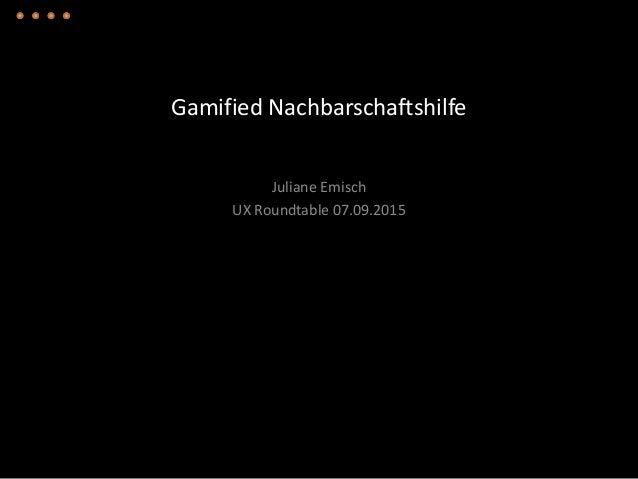 Gamified Nachbarschaftshilfe Juliane Emisch UX Roundtable 07.09.2015