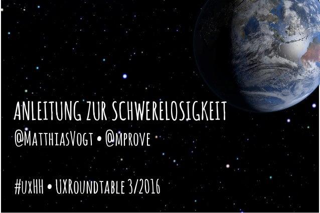 ANLEITUNGZURSCHWERELOSIGKEIT @MatthiasVogt•@mprove #uxHH•UXRoundtable3/2016