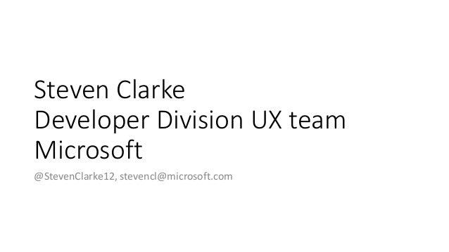 Steven Clarke Developer Division UX team Microsoft @StevenClarke12, stevencl@microsoft.com