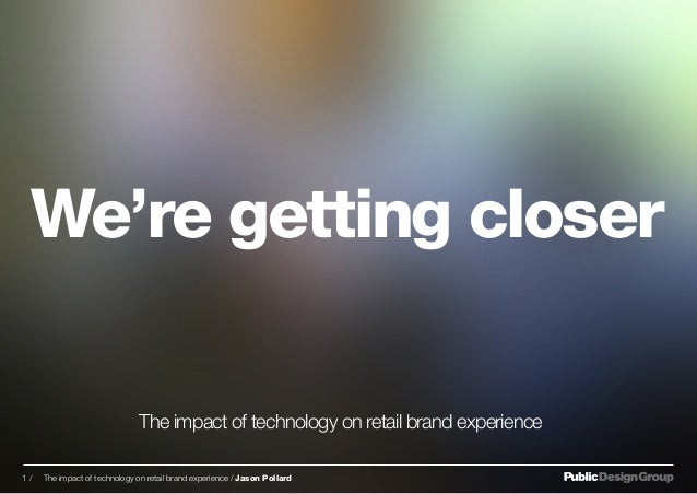 We're getting closer The impact of technology on retail brand experience 1 / The impact of technology on retail brand expe...