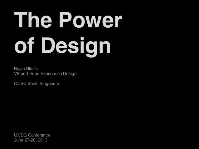 UX SG Conference June 27-28, 2013 Bojan Blecic VP and Head Experience Design   OCBC Bank, Singapore The Power  of Design