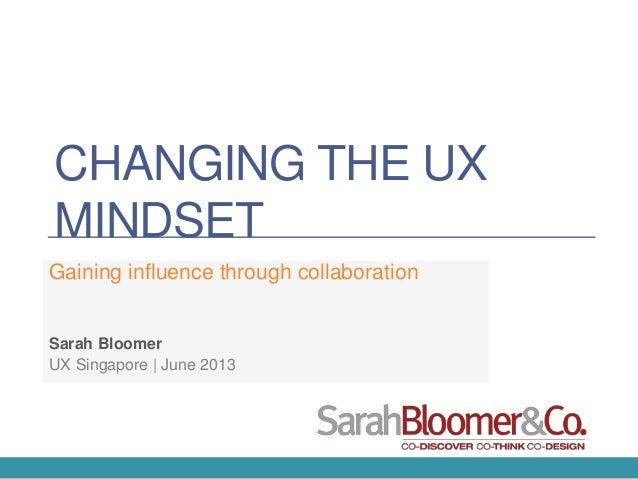 CHANGING THE UX MINDSET Gaining influence through collaboration UX Singapore | June 2013 Sarah Bloomer