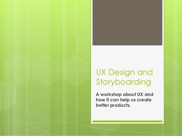 UX Design andStoryboardingA workshop about UX andhow it can help us createbetter products.