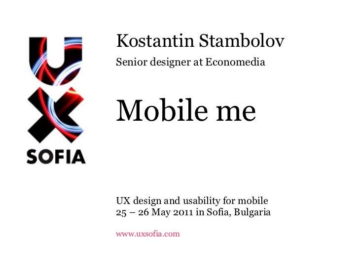 Kostantin Stambolov Senior designer at Economedia Mobile me UX design and usability for mobile 25 – 26 May 2011 in Sofia, ...