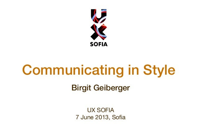 Communicating in Style Birgit Geiberger UX SOFIA 7 June 2013, Sofia