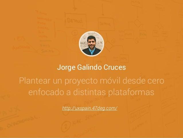 Jorge Galindo Cruces Plantear un proyecto móvil desde cero enfocado a distintas plataformas http://uxspain.47deg.com/