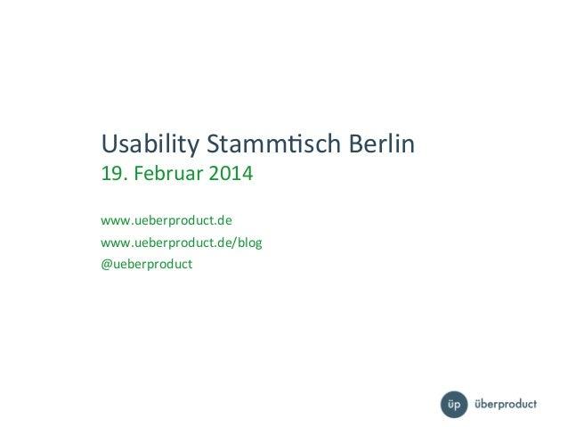 Usability  Stamm,sch  Berlin   19.  Februar  2014      www.ueberproduct.de    www.ueberproduct.de/blog  ...