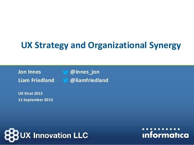 UX Strategy and Organizational Synergy Jon Innes Liam Friedland UX Strat 2013 11 September 2013 @innes_jon @liamfriedland