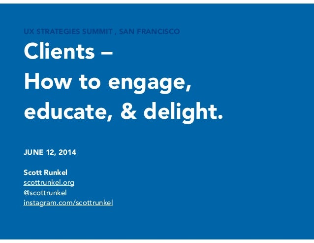 UX STRATEGIES SUMMIT , SAN FRANCISCO Clients – How to engage, educate, & delight. 