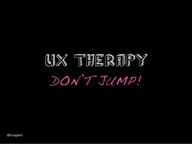 UX Therapy               DON'T JUMP!!@vcagwin