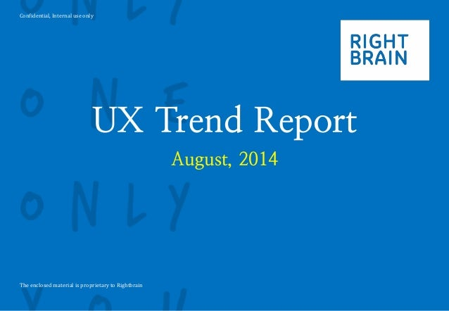 Confidential, Internal use only The enclosed material is proprietary to Rightbrain UX Trend Report August, 2014