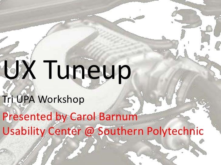 UX TuneupTri UPA WorkshopPresented by Carol BarnumUsability Center @ Southern Polytechnic
