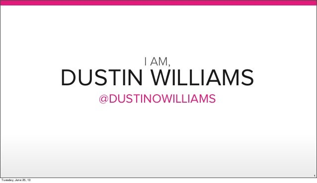 DUSTIN WILLIAMS@DUSTINOWILLIAMS1I AM,Tuesday, June 25, 13