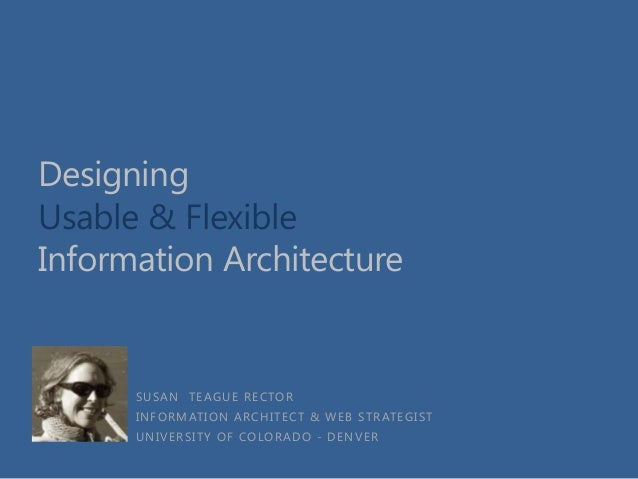 Designing Usable & Flexible Information Architecture  SUSAN TEAGUE RECTOR INFORMATION ARCHITECT & WEB STRATEGIST UNIVERSIT...