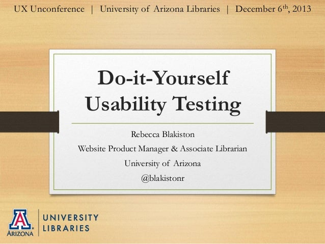 UX Unconference | University of Arizona Libraries | December 6th, 2013  Do-it-Yourself Usability Testing Rebecca Blakiston...
