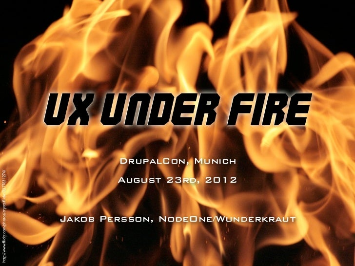 UX Under Fire                                                               DrupalCon, Munichhttp://www.flickr.com/photos/c...