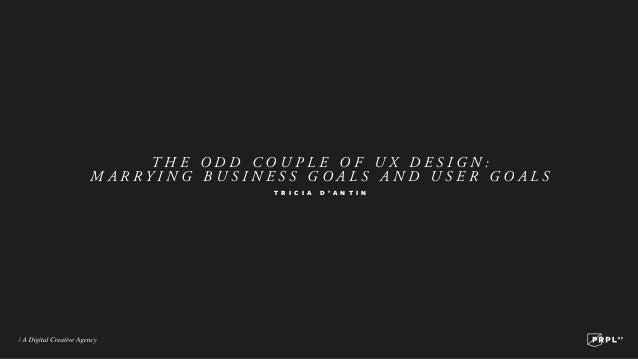 THE ODD COUPLE OF UX DESIGN: MARRYING BUSINESS GOALS AND USER GOALS T R I C I A  D ' A N T I N