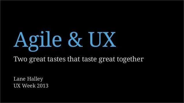 Two great tastes that taste great together Agile & UX Lane Halley UX Week 2013