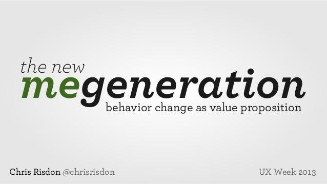 the new  megeneration behavior change as value proposition  Chris Risdon @chrisrisdon  UX Week 2013
