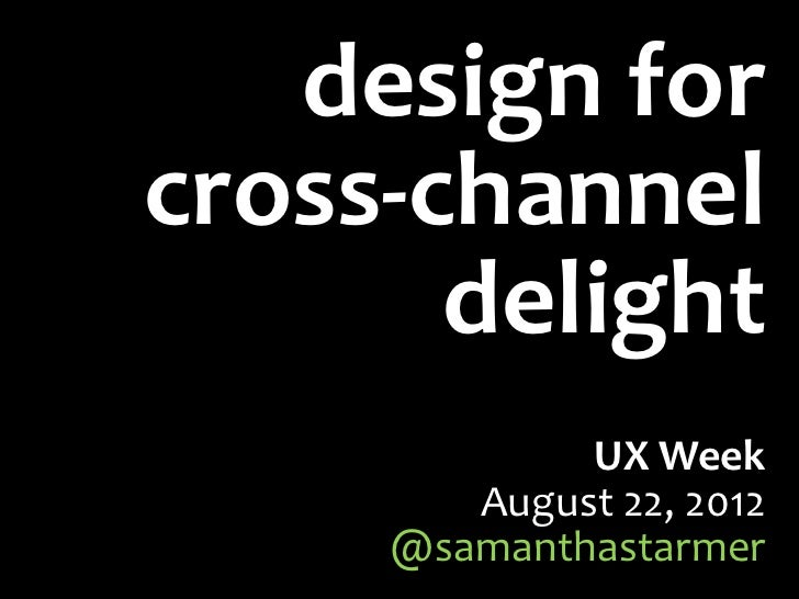 design forcross-channel       delight             UX Week        August 22, 2012     @samanthastarmer