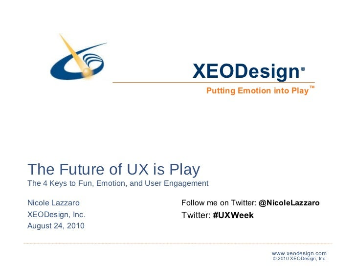 The Future of UX is Play The 4 Keys to Fun, Emotion, and User Engagement Nicole Lazzaro XEODesign, Inc. August 24, 2010 ® ...