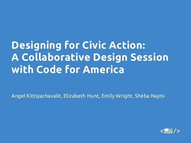 Designing for Civic Action:A Collaborative Design Sessionwith Code for AmericaAngel Kittiyachavalit, Elizabeth Hunt, Emily...