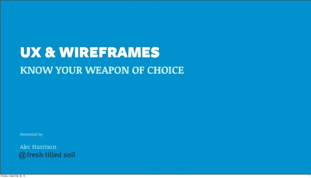 Presented by Alec Harrison UX & WIREFRAMES KNOW YOUR WEAPON OF CHOICE @ 1Monday, September 30, 13