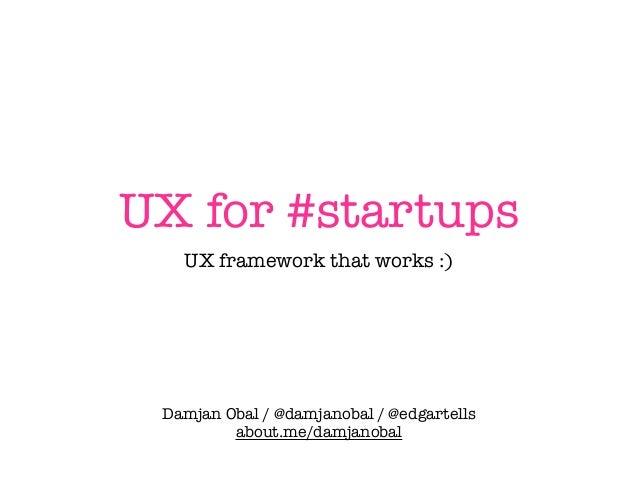 UX for #startups UX framework that works :) Damjan Obal / @damjanobal / @edgartells about.me/damjanobal