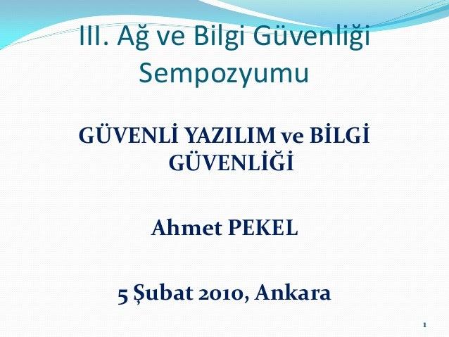 III. Ağ ve Bilgi Güvenliği      SempozyumuGÜVENLİ YAZILIM ve BİLGİ      GÜVENLİĞİ      Ahmet PEKEL   5 Şubat 2010, Ankara ...