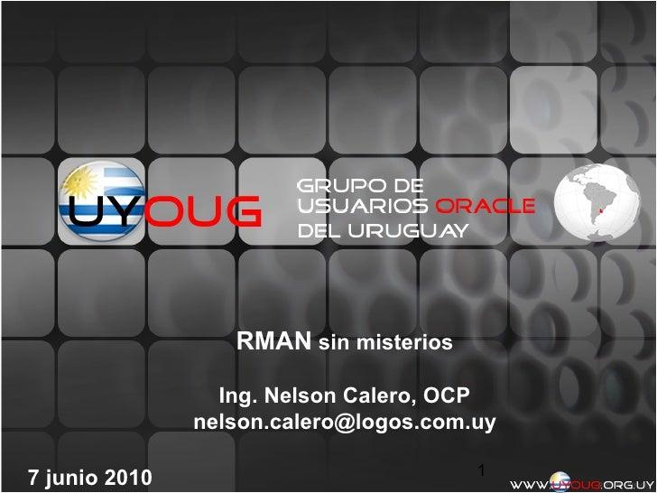 RMAN sin misterios                 Ing. Nelson Calero, OCP               nelson.calero@logos.com.uy                       ...