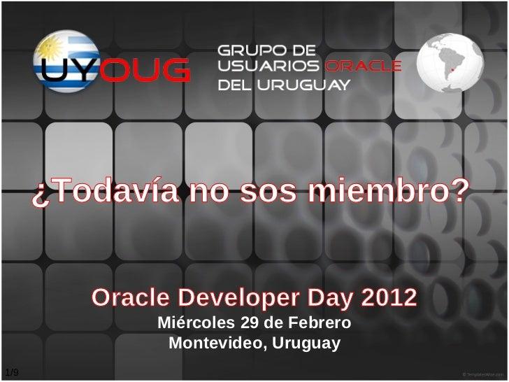 ¿Todavía no sos miembro?         Oracle Developer Day 2012              Miércoles 29 de Febrero               Montevideo, ...
